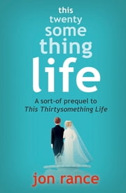 This Twentysomething Life: A Sort-Of Prequel To This Thirtysomething Life ebook by Jon Rance