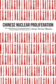 Chinese Nuclear Proliferation - How Global Politics Is Transforming China's Weapons Buildup and Modernization ebook by Susan Turner Haynes