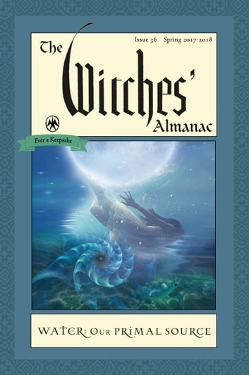 The Witches' Almanac, Issue 36, Spring 2017-Spring 2018 - Water, Our Primal Source ebook by