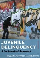 Juvenile Delinquency - A Sociological Approach ebook by William E. Thompson, Jack E. Bynum