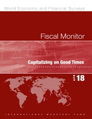 Fiscal Monitor, April 2018 - Capitalizing on Good Times ebook by International Monetary Fund. Fiscal Affairs Dept.