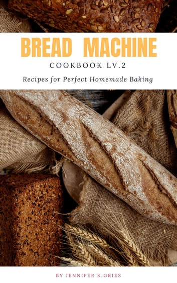 Bread Machine Cookbook: Reipes For Perfect Homemade Baking Lv.2 photo