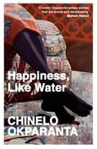 Happiness, Like Water - Stories ebook by Chinelo Okparanta
