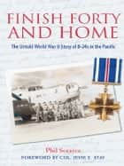 Finish Forty and Home - The Untold World War II Story of B-24s in the Pacific ebook by Phil Scearce