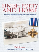 Finish Forty and Home: The Untold World War II Story of B-24s in the Pacific ebook by Phil Scearce. Foreword by Col. Jesse E. Stay