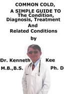 Common Cold, A Simple Guide To The Condition, Diagnosis, Treatment And Related Conditions ebook by Kenneth Kee