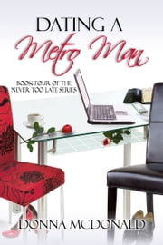 Dating A Metro Man - Book Four of the Never Too Late Series ebook by Donna McDonald