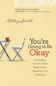 You're Going to Be Okay - Encouraging Truth Your Heart Needs to Hear, Especially on the Hard Days ebook by Holley Gerth