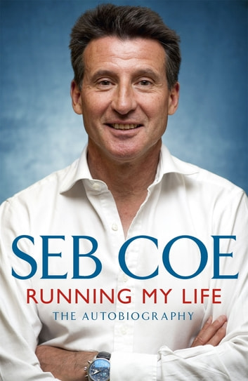 Running My Life - The Autobiography - Winning On and Off the Track ebook by Seb Coe