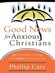 Good News for Anxious Christians - Ten Practical Things You Don't Have to Do ebook by Phillip Cary