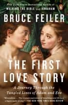 The First Love Story - A Journey Through the Tangled Lives of Adam and Eve ebook by Bruce Feiler