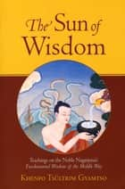 The Sun of Wisdom - Teachings on the Noble Nagarjuna's Fundamental Wisdom of the Middle Way (Na-GAR- joo-na) ebook by Khenpo Tsultrim Gyamtso