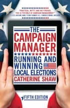The Campaign Manager - Running and Winning Local Elections ebook by Catherine Shaw