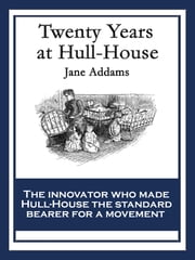 Twenty Years at Hull House - With linked Table of Contents ebook by Jane Addams