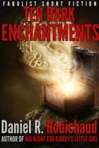 Ten Dark Enchantments ebook by Daniel R. Robichaud