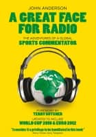 A Great Face for Radio - The Adventures of a Sports Commentator ebook by John Anderson
