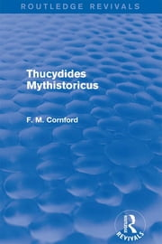 Thucydides Mythistoricus (Routledge Revivals) ebook by F. M. Cornford