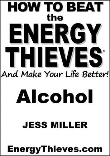How To Beat The Energy Thieves And Make Your Life Better: Alcohol ebook by Jess Miller