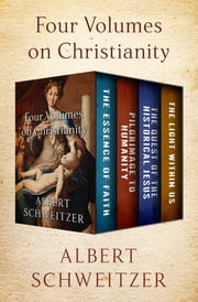 Four Volumes on Christianity - The Essence of Faith, Pilgrimage to Humanity, The Quest of the Historical Jesus, and The Light Within Us ebook by Albert Schweitzer