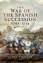 The War of the Spanish Succession 1701-1714 ebook by James Falkner