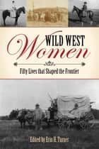 Wild West Women - Fifty Lives that Shaped the Frontier ebook by Erin H. Turner