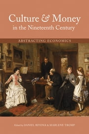 Culture and Money in the Nineteenth Century - Abstracting Economics ebook by Daniel Bivona,Marlene Tromp