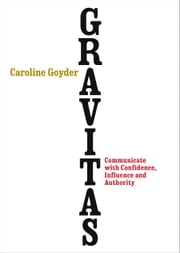 Gravitas - Communicate with Confidence, Influence and Authority ebook by Caroline Goyder