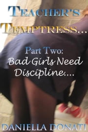 Teacher's Temptress: Part Two: Bad Girls Need Discipline... ebook by Daniella Donati