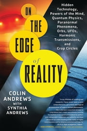 On the Edge of Reality - Hidden Technology, Powers of the Mind, Quantum Physics, Paranormal Phenomena, Orbs, UFOs, Harmonic Transmissions, and Crop Circles ebook by Colin Andrews,Synthia Andrews