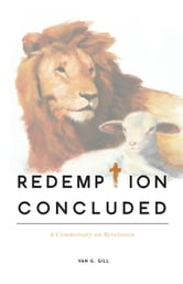 Redemption Concluded: A Commentary on Revelations ebook by Van G. Gill, Th.B., M.T.S, Th.D.