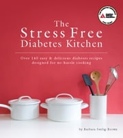 The Stress Free Diabetes Kitchen - Over 150 Easy and Delicious Diabetes Recipes Designed for No-Hassle Cooking ebook by Barbara Seelig-Brown