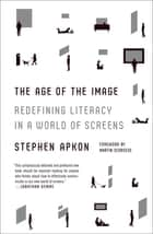 The Age of the Image - Redefining Literacy in a World of Screens ebook by Stephen Apkon, Martin Scorsese