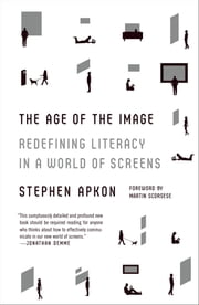 The Age of the Image - Redefining Literacy in a World of Screens ebook by Stephen Apkon,Martin Scorsese
