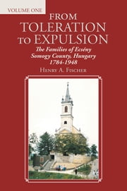 From Toleration to Expulsion - The Families of Ecsény Somogy County, Hungary 1784-1948 ebook by Henry A. Fischer
