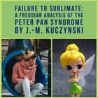 Failure to Sublimate: A Freudian Analysis of the Peter Pan Syndrome audiobook by J.-M. Kuczynski
