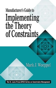 Manufacturer's Guide to Implementing the Theory of Constraints ebook by Woeppel, Mark
