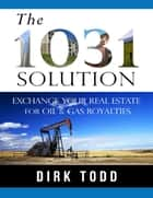 The 1031 Solution: Exchange Your Real Estate for Oil & Gas Royalties ebook by Dirk Todd