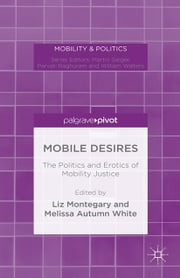Mobile Desires - The Politics and Erotics of Mobility Justice ebook by Liz Montegary,Melissa Autumn White,Mark Cousins