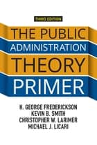 The Public Administration Theory Primer ebook by H. George Frederickson, Kevin B. Smith, Christopher W. Larimer,...