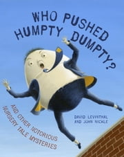 Who Pushed Humpty Dumpty? - And Other Notorious Nursery Tale Mysteries ebook by David Levinthal,John Nickle