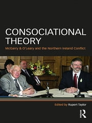 Consociational Theory - McGarry and O'Leary and the Northern Ireland conflict ebook by Rupert Taylor