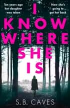 I Know Where She Is - a breathtaking thriller that will have you hooked from the first page ebook by S. B. Caves