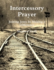 Intercessory Prayer ~ Joining Jesus In Making a Difference ebook by Stephen Swift