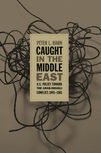 Caught in the Middle East - U.S. Policy toward the Arab-Israeli Conflict, 1945-1961 ebook by Peter L. Hahn