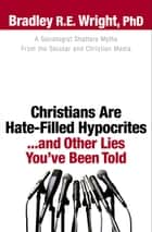 Christians Are Hate-Filled Hypocrites...and Other Lies You've Been Told ebook by Bradley R.E. Ph.D. Wright,Ed Stetzer