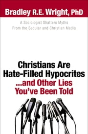 Christians Are Hate-Filled Hypocrites...and Other Lies You've Been Told - A Sociologist Shatters Myths From the Secular and Christian Media ebook by Bradley R.E. Ph.D. Wright,Ed Stetzer