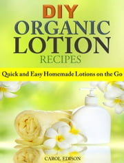 DIY Organic Lotion Recipes - Quick and Easy Homemade Lotions on the Go ebook by Carol Edison