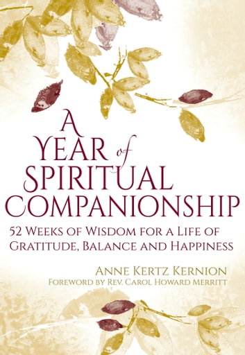 A Year of Spiritual Companionship - 52 Weeks of Wisdom for a Life of Gratitude, Balance and Happiness ebook by Anne Kertz Kernion