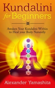 Kundalini For Beginners: Awaken Your Kundalini Within To Heal Your Body Naturally ebook by Alexander Yamashita