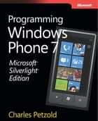Microsoft® Silverlight® Edition: Programming Windows® Phone 7: Programming Windows® Phone 7 ebook by Charles Petzold